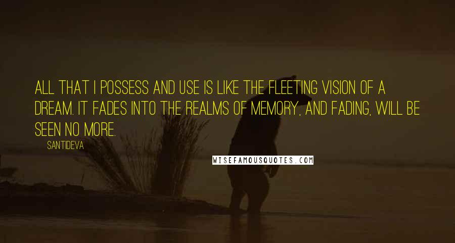 Santideva quotes: All that I possess and use Is like the fleeting vision of a dream. It fades into the realms of memory, And fading, will be seen no more.