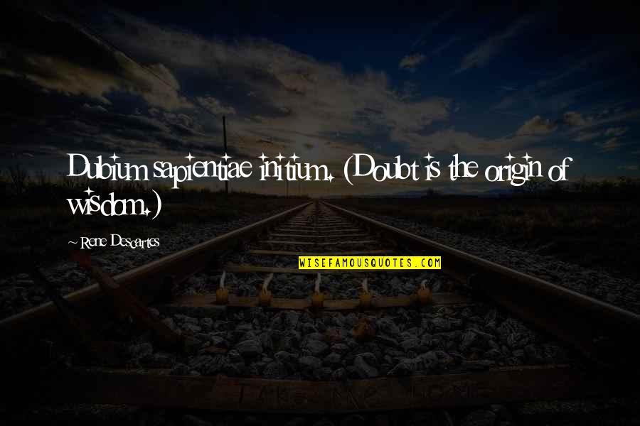 Sapientiae Quotes By Rene Descartes: Dubium sapientiae initium. (Doubt is the origin of