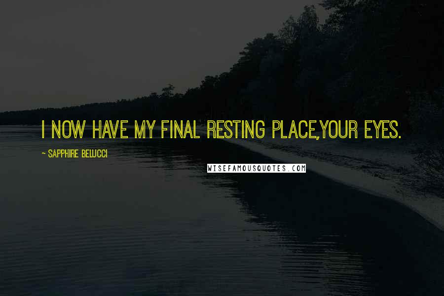 Sapphire Belucci quotes: I now have my final resting place,Your eyes.