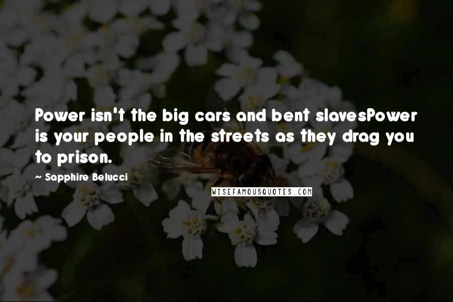 Sapphire Belucci quotes: Power isn't the big cars and bent slavesPower is your people in the streets as they drag you to prison.