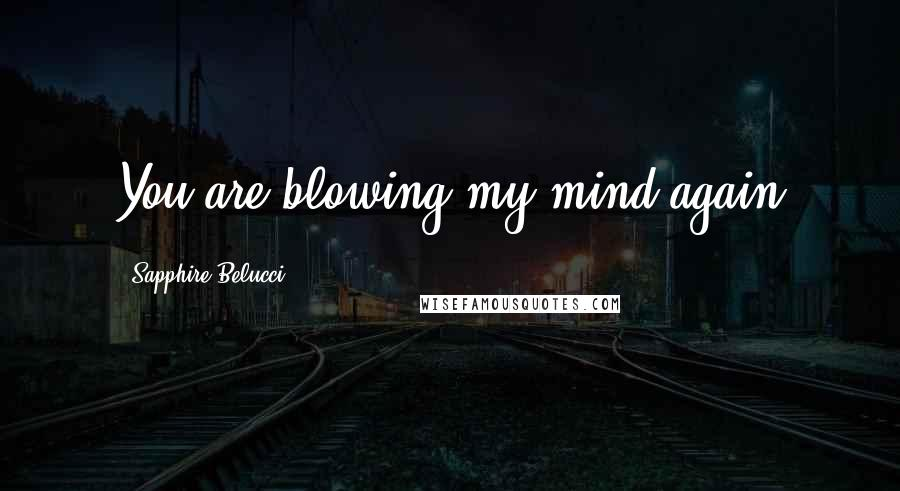 Sapphire Belucci quotes: You are blowing my mind again