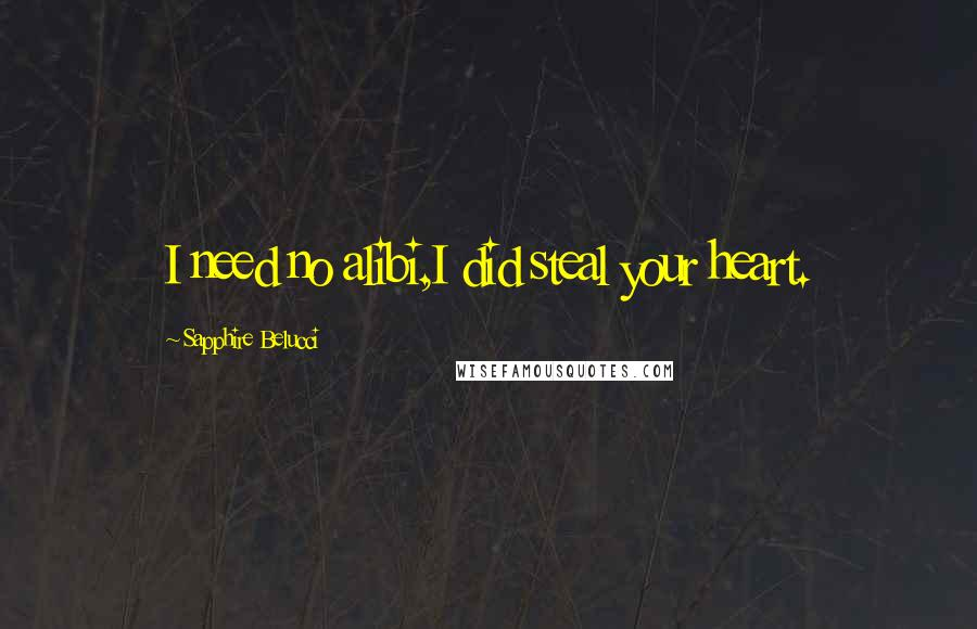 Sapphire Belucci quotes: I need no alibi,I did steal your heart.