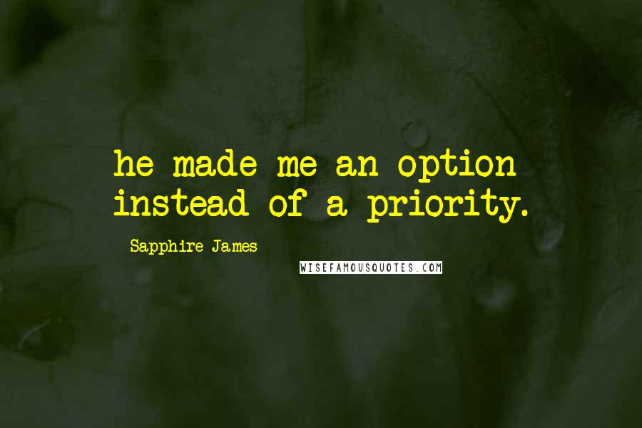 Sapphire James quotes: he made me an option instead of a priority.