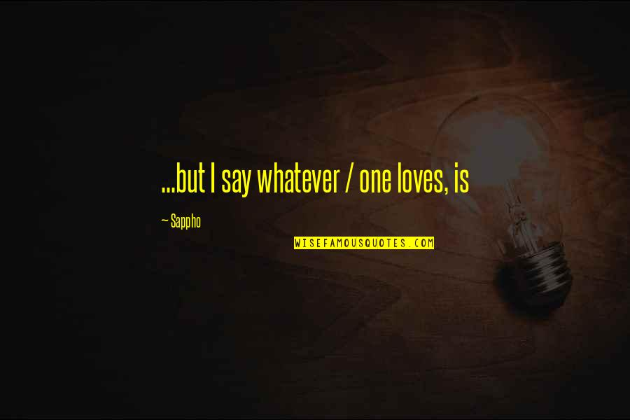 Sappho's Quotes By Sappho: ...but I say whatever / one loves, is