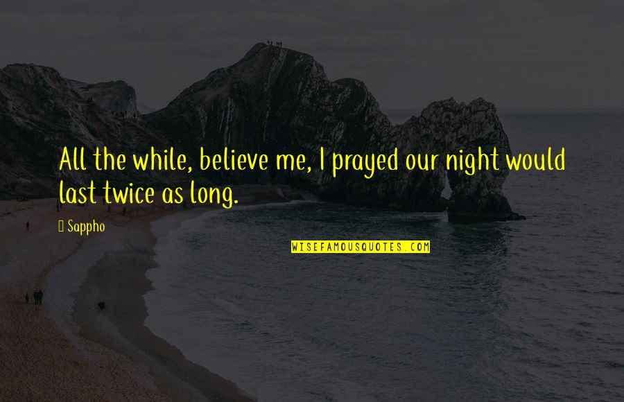 Sappho's Quotes By Sappho: All the while, believe me, I prayed our