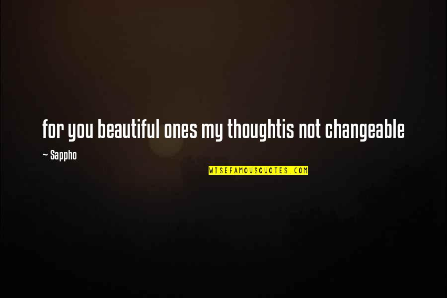 Sappho's Quotes By Sappho: for you beautiful ones my thoughtis not changeable