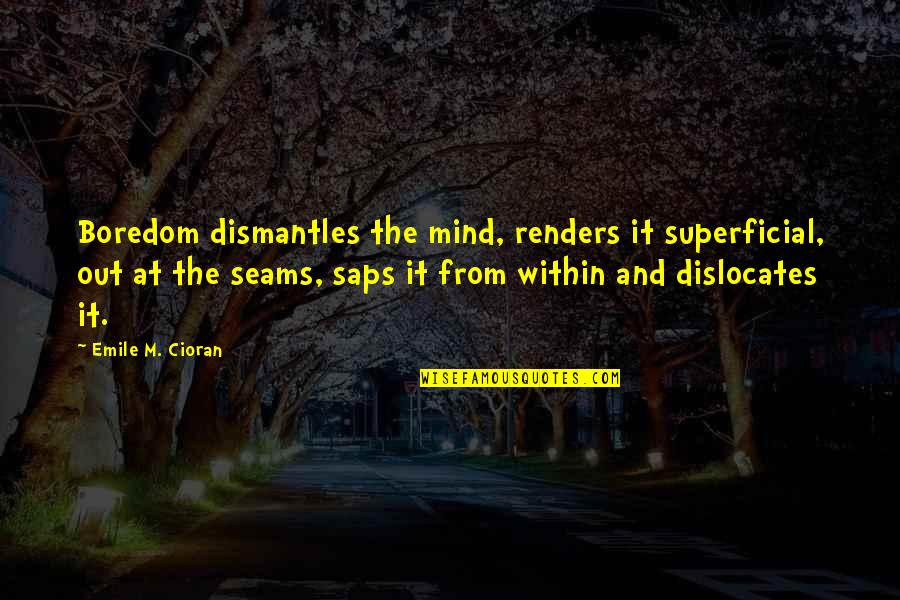 Saps Quotes By Emile M. Cioran: Boredom dismantles the mind, renders it superficial, out