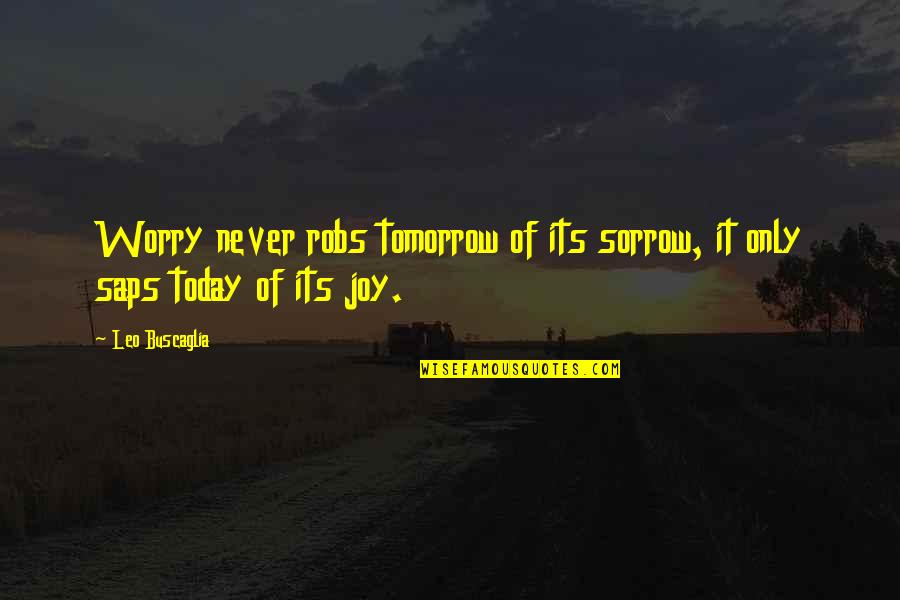 Saps Quotes By Leo Buscaglia: Worry never robs tomorrow of its sorrow, it