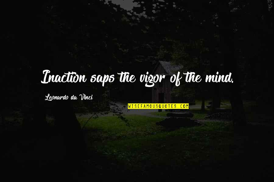 Saps Quotes By Leonardo Da Vinci: Inaction saps the vigor of the mind.