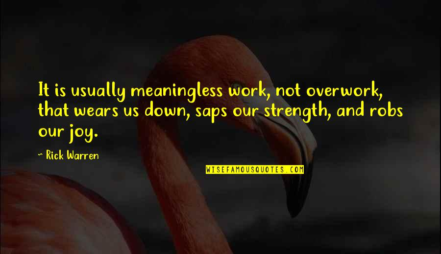 Saps Quotes By Rick Warren: It is usually meaningless work, not overwork, that