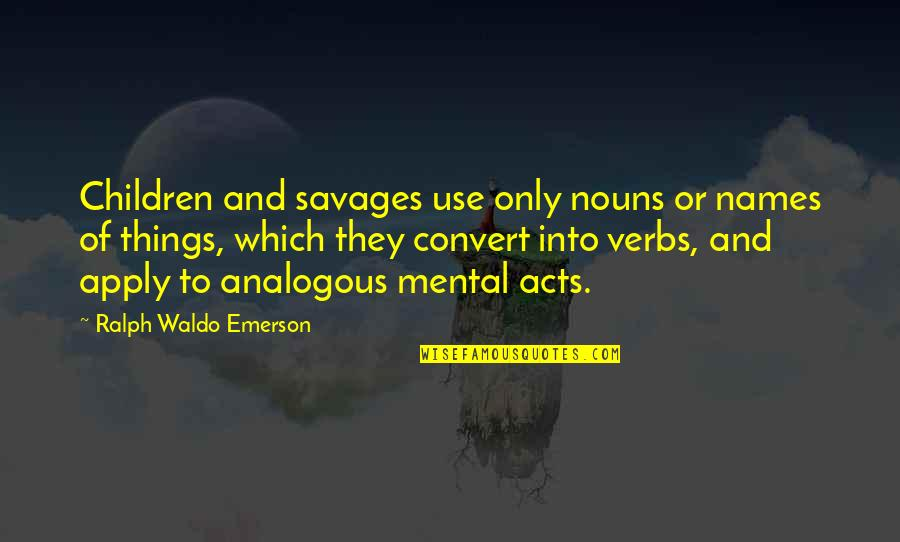 Saptasati Quotes By Ralph Waldo Emerson: Children and savages use only nouns or names