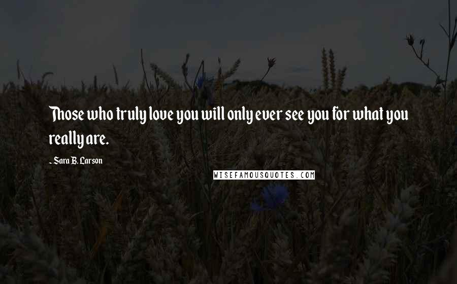 Sara B. Larson quotes: Those who truly love you will only ever see you for what you really are.