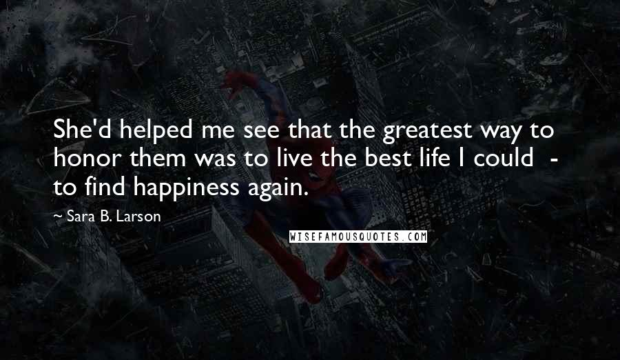 Sara B. Larson quotes: She'd helped me see that the greatest way to honor them was to live the best life I could - to find happiness again.