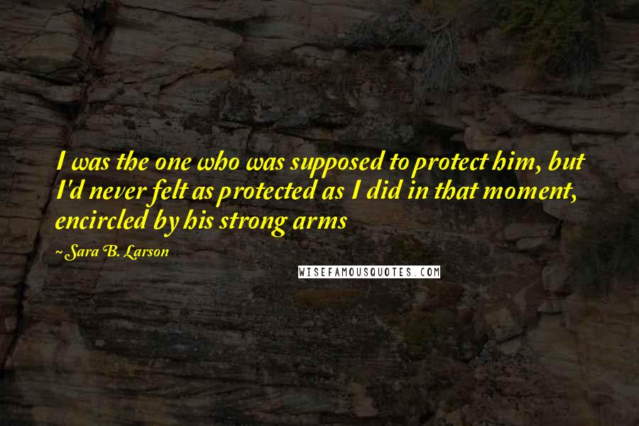 Sara B. Larson quotes: I was the one who was supposed to protect him, but I'd never felt as protected as I did in that moment, encircled by his strong arms