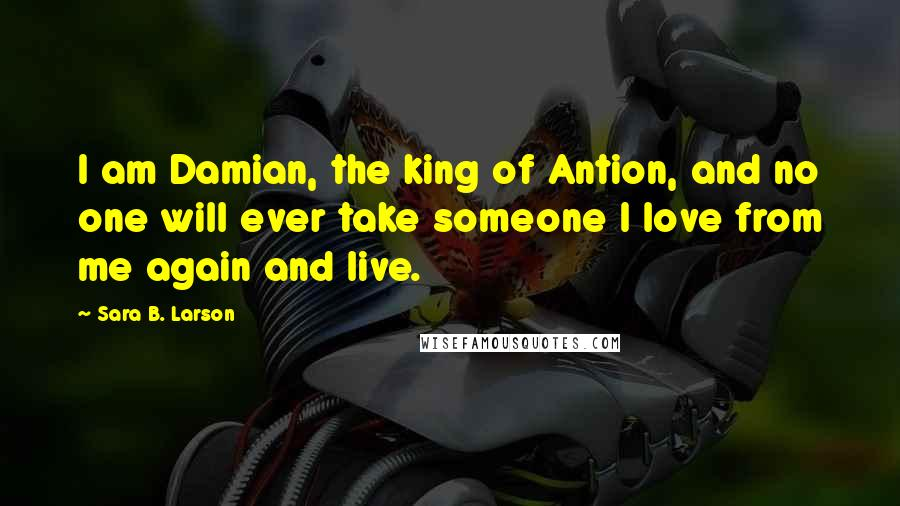 Sara B. Larson quotes: I am Damian, the king of Antion, and no one will ever take someone I love from me again and live.