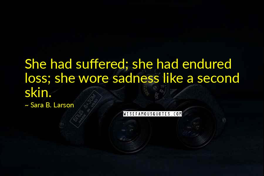 Sara B. Larson quotes: She had suffered; she had endured loss; she wore sadness like a second skin.