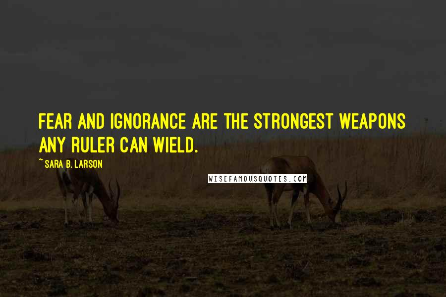 Sara B. Larson quotes: Fear and ignorance are the strongest weapons any ruler can wield.
