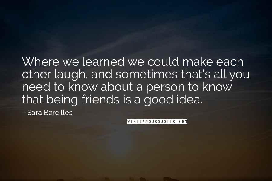 Sara Bareilles quotes: Where we learned we could make each other laugh, and sometimes that's all you need to know about a person to know that being friends is a good idea.