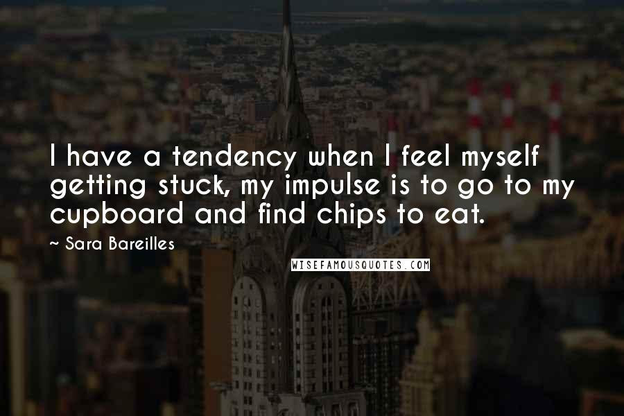 Sara Bareilles quotes: I have a tendency when I feel myself getting stuck, my impulse is to go to my cupboard and find chips to eat.