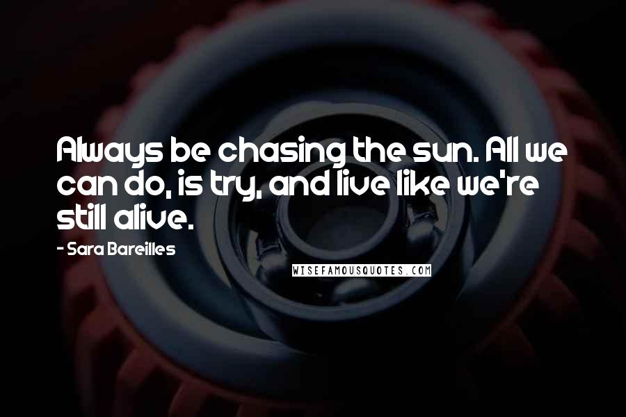 Sara Bareilles quotes: Always be chasing the sun. All we can do, is try, and live like we're still alive.