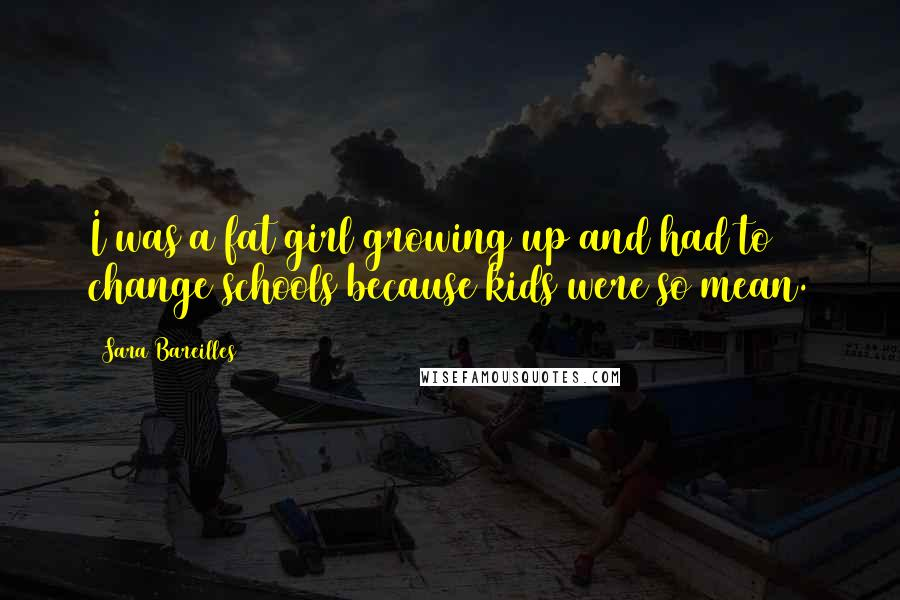 Sara Bareilles quotes: I was a fat girl growing up and had to change schools because kids were so mean.