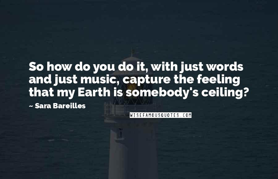 Sara Bareilles quotes: So how do you do it, with just words and just music, capture the feeling that my Earth is somebody's ceiling?