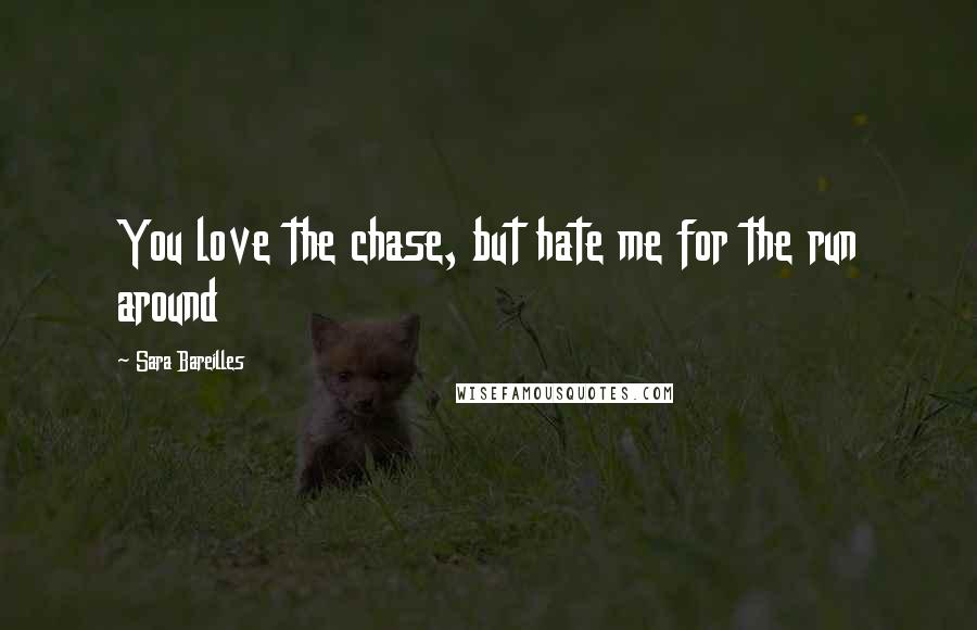 Sara Bareilles quotes: You love the chase, but hate me for the run around