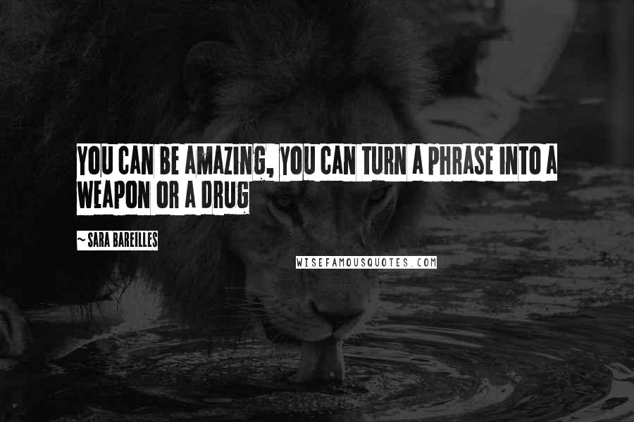 Sara Bareilles quotes: You can be amazing, you can turn a phrase into a weapon or a drug