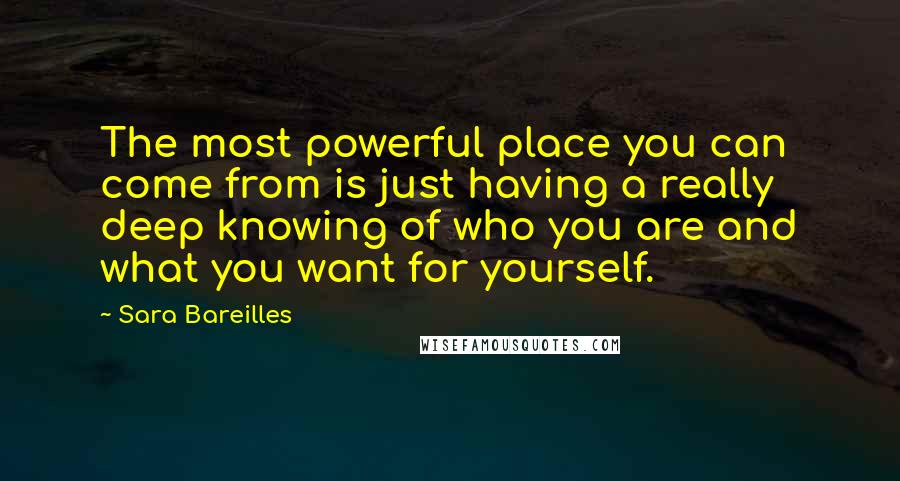 Sara Bareilles quotes: The most powerful place you can come from is just having a really deep knowing of who you are and what you want for yourself.