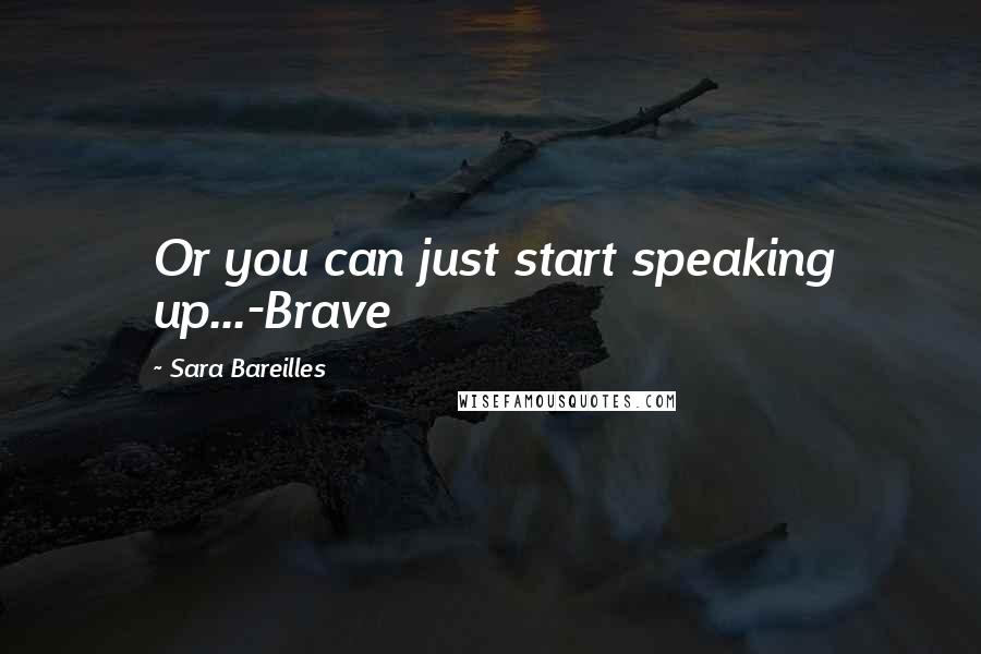Sara Bareilles quotes: Or you can just start speaking up...-Brave