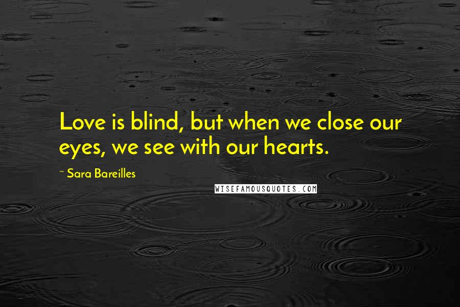 Sara Bareilles quotes: Love is blind, but when we close our eyes, we see with our hearts.