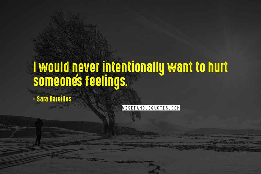 Sara Bareilles quotes: I would never intentionally want to hurt someone's feelings.