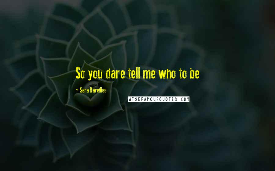 Sara Bareilles quotes: So you dare tell me who to be