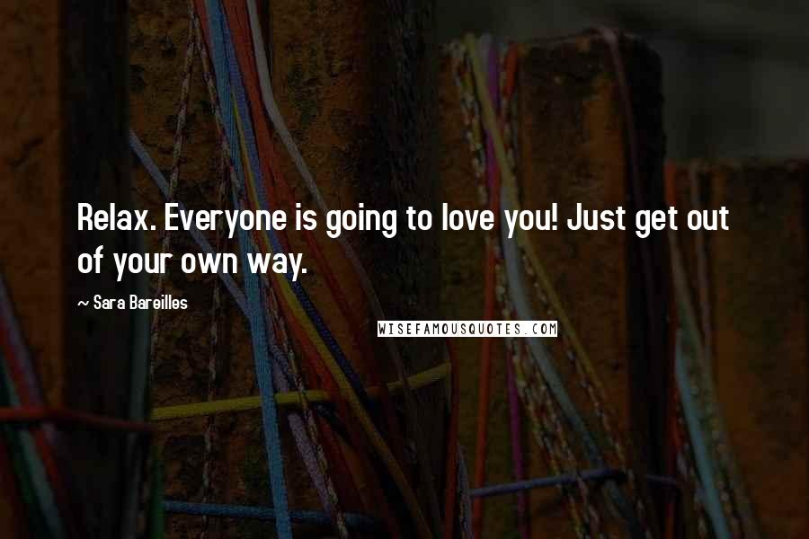 Sara Bareilles quotes: Relax. Everyone is going to love you! Just get out of your own way.