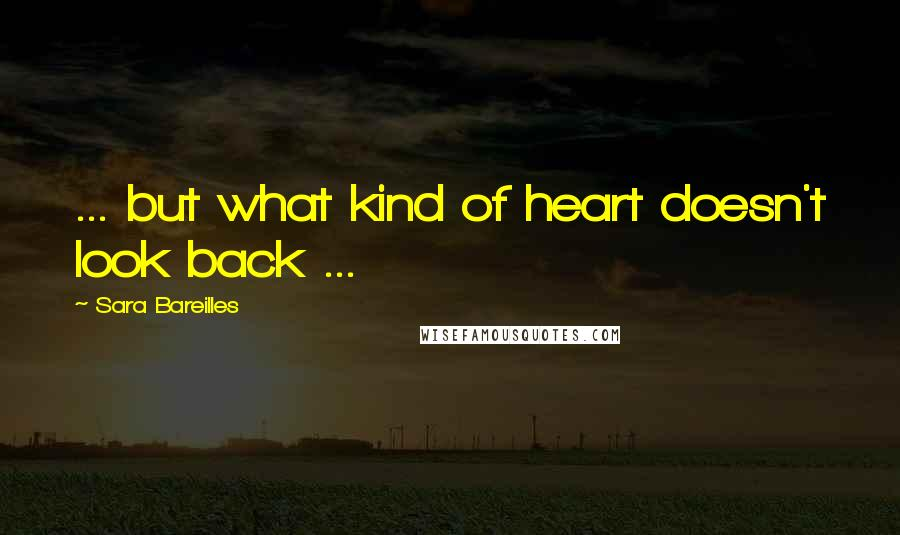 Sara Bareilles quotes: ... but what kind of heart doesn't look back ...