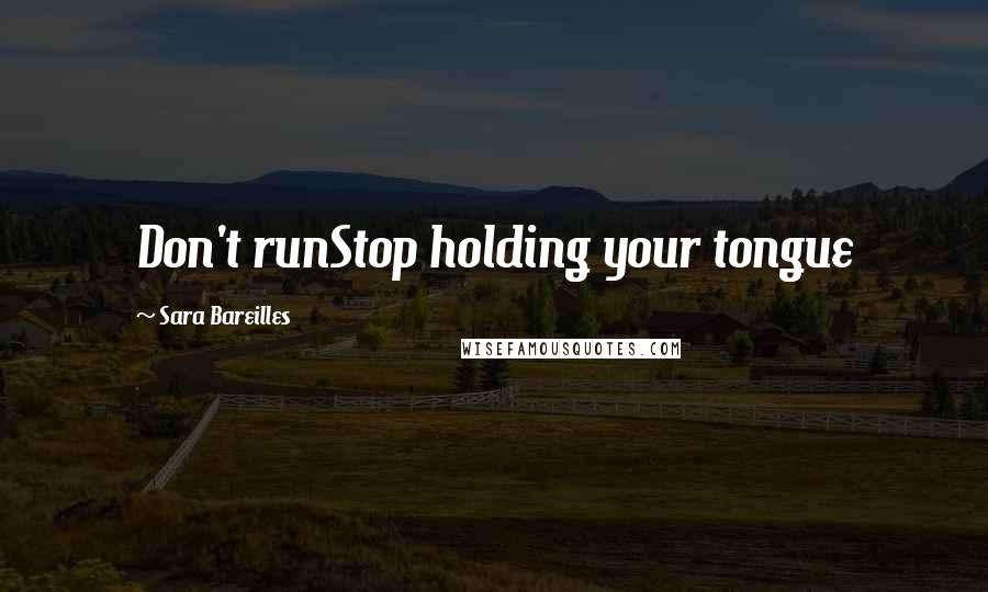 Sara Bareilles quotes: Don't runStop holding your tongue