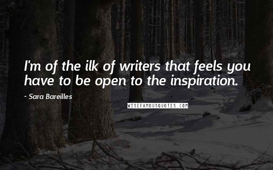 Sara Bareilles quotes: I'm of the ilk of writers that feels you have to be open to the inspiration.