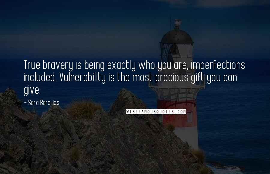 Sara Bareilles quotes: True bravery is being exactly who you are, imperfections included. Vulnerability is the most precious gift you can give.