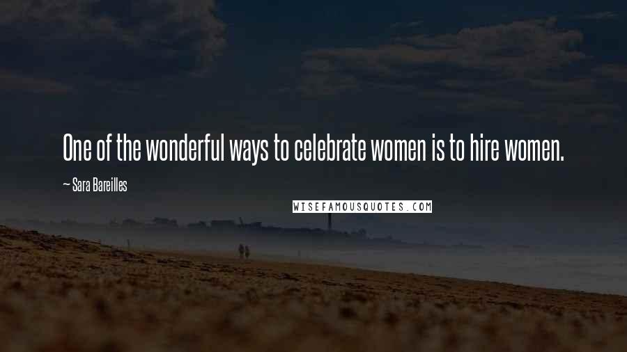 Sara Bareilles quotes: One of the wonderful ways to celebrate women is to hire women.