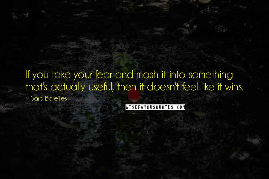 Sara Bareilles quotes: If you take your fear and mash it into something that's actually useful, then it doesn't feel like it wins.