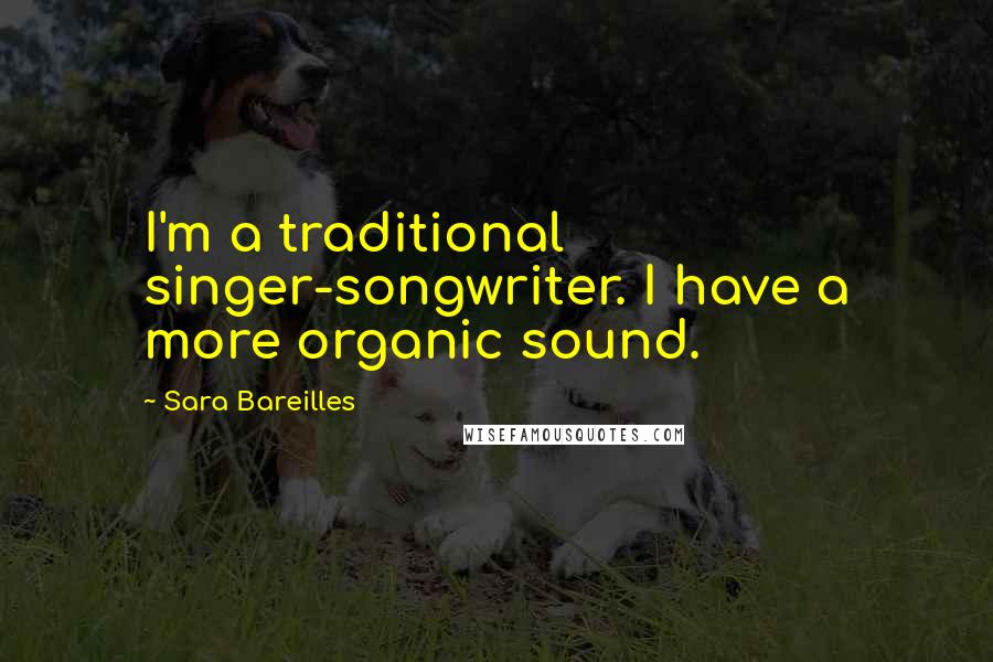 Sara Bareilles quotes: I'm a traditional singer-songwriter. I have a more organic sound.