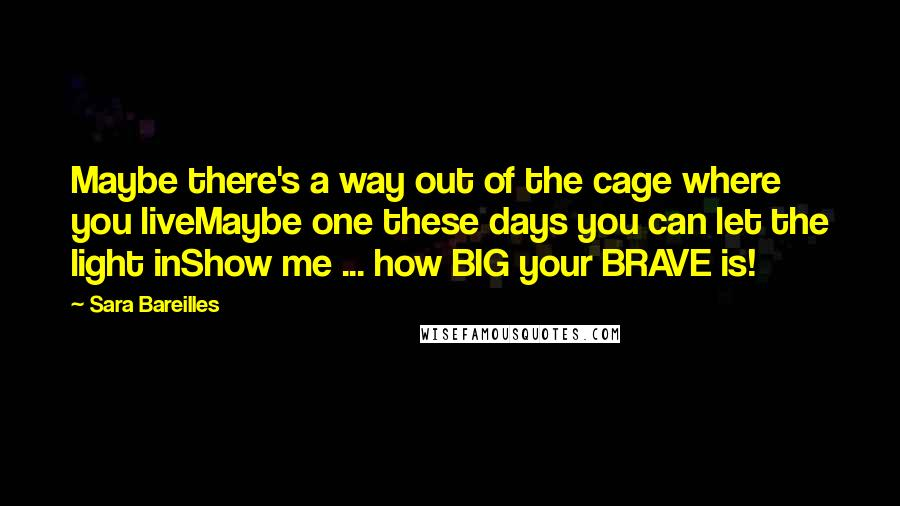 Sara Bareilles quotes: Maybe there's a way out of the cage where you liveMaybe one these days you can let the light inShow me ... how BIG your BRAVE is!