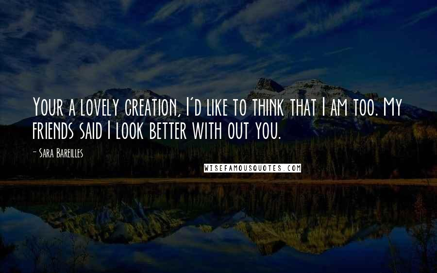 Sara Bareilles quotes: Your a lovely creation, I'd like to think that I am too. My friends said I look better with out you.