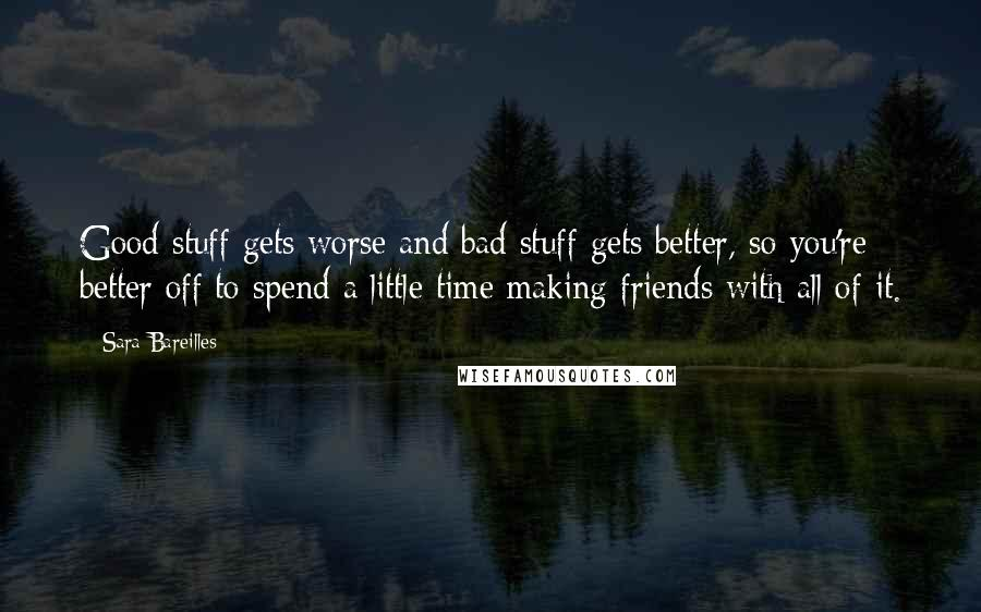 Sara Bareilles quotes: Good stuff gets worse and bad stuff gets better, so you're better off to spend a little time making friends with all of it.
