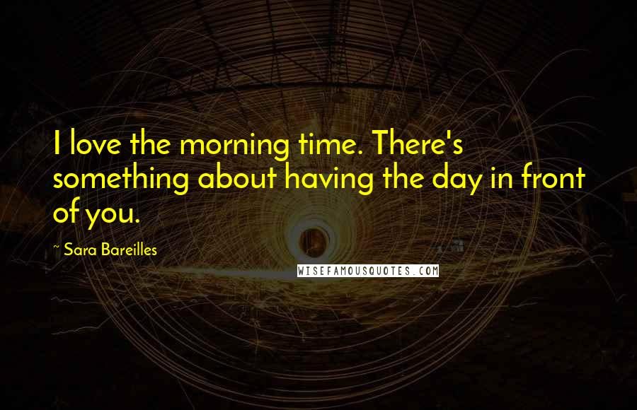 Sara Bareilles quotes: I love the morning time. There's something about having the day in front of you.