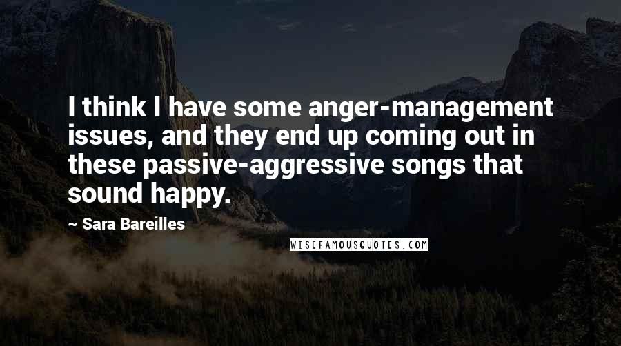 Sara Bareilles quotes: I think I have some anger-management issues, and they end up coming out in these passive-aggressive songs that sound happy.