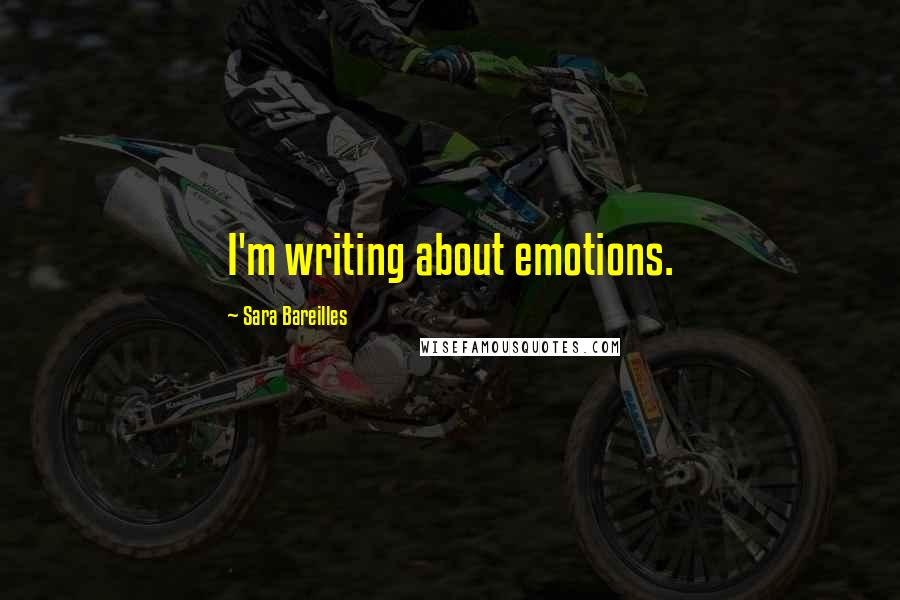 Sara Bareilles quotes: I'm writing about emotions.