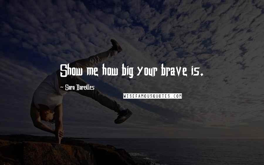 Sara Bareilles quotes: Show me how big your brave is.