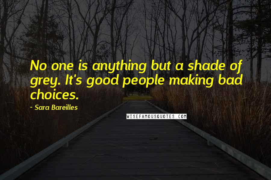 Sara Bareilles quotes: No one is anything but a shade of grey. It's good people making bad choices.