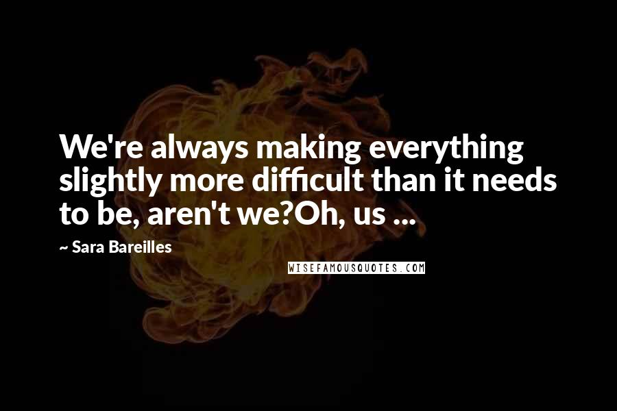Sara Bareilles quotes: We're always making everything slightly more difficult than it needs to be, aren't we?Oh, us ...